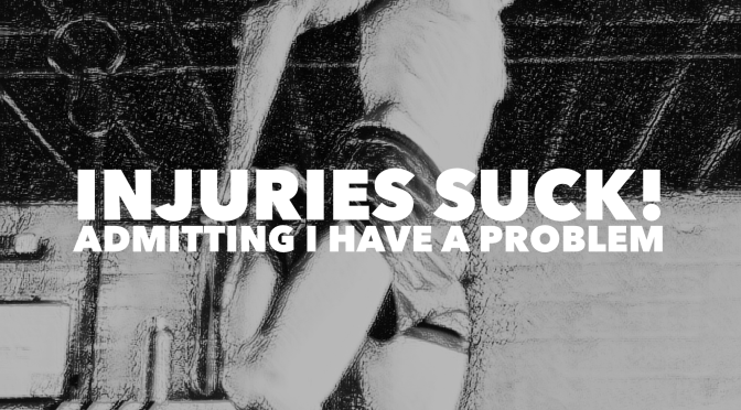 Injuries Suck! Admiting I have a problem