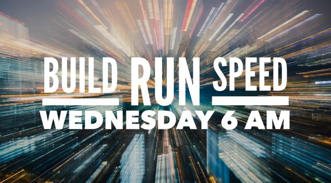 Build Run Speed – Wednesday 6 am